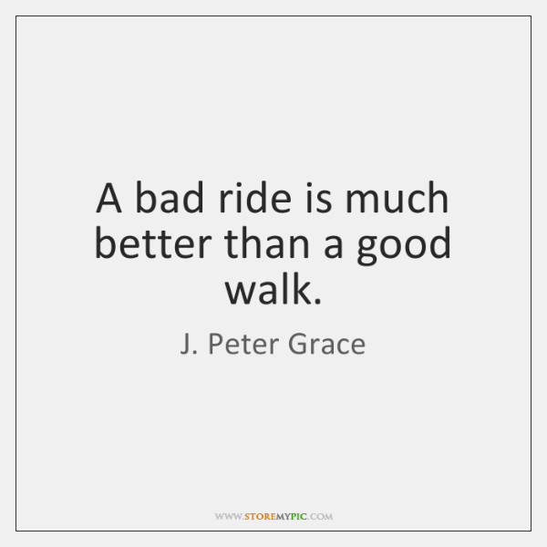 A bad ride is much better than a good walk.