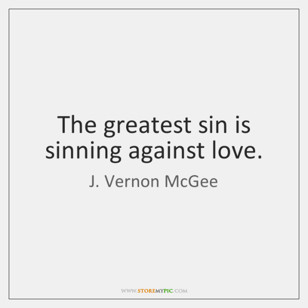 The greatest sin is sinning against love.