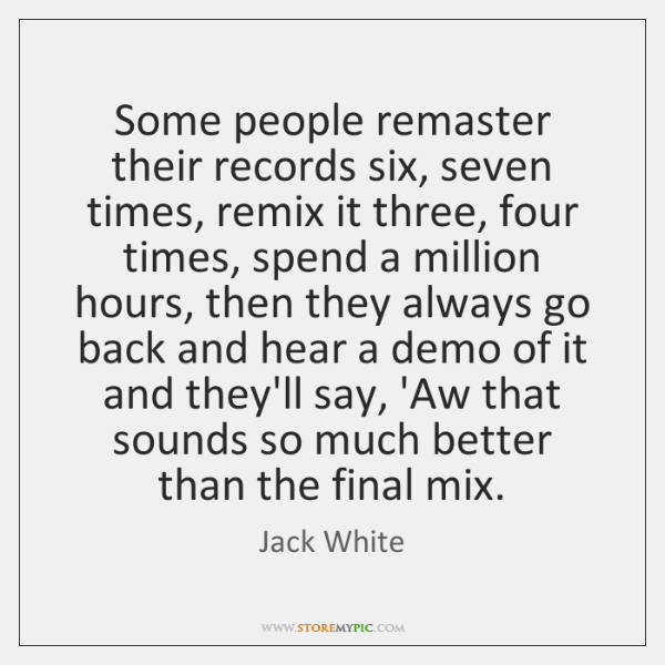 Some people remaster their records six, seven times, remix it three, four ...