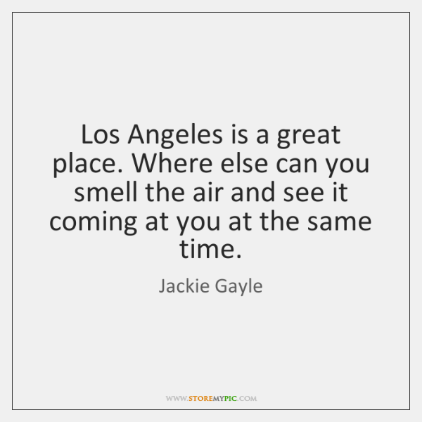 Los Angeles is a great place. Where else can you smell the ...
