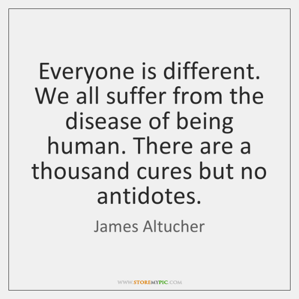Everyone is different. We all suffer from the disease of being human. ...
