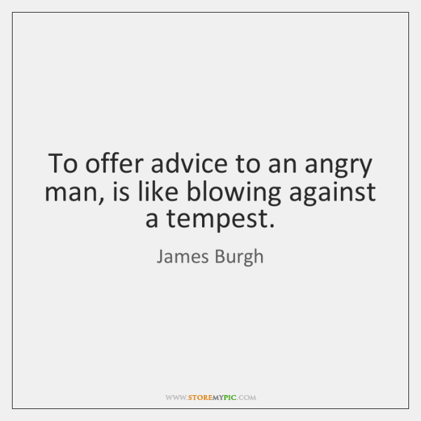 To offer advice to an angry man, is like blowing against a ...