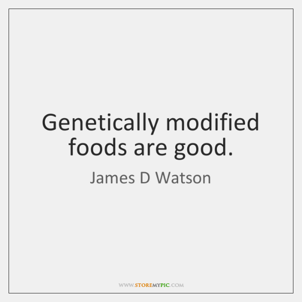 Genetically modified foods are good.