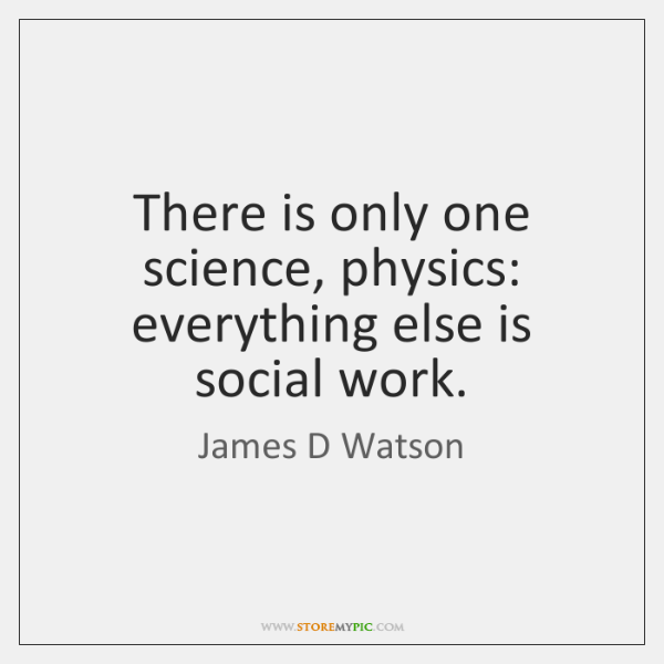 There is only one science, physics: everything else is social work.