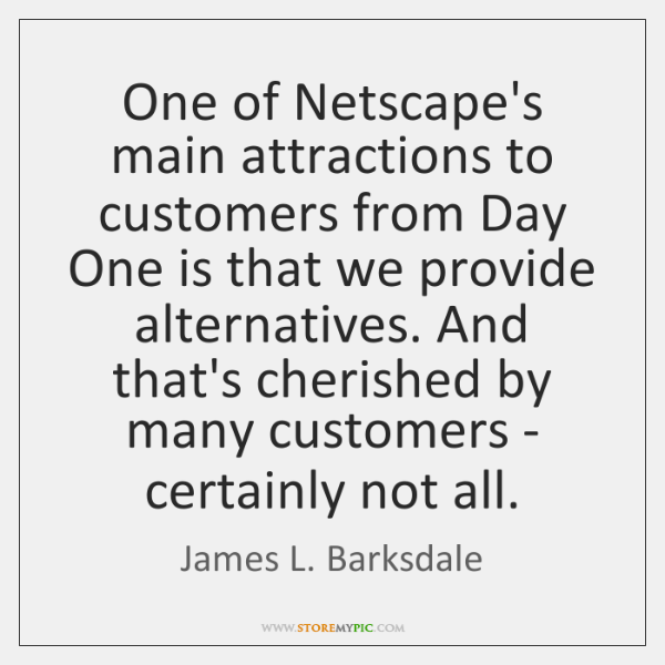One of Netscape's main attractions to customers from Day One is that ...