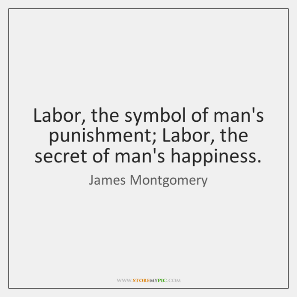 Labor, the symbol of man's punishment; Labor, the secret of man's happiness.