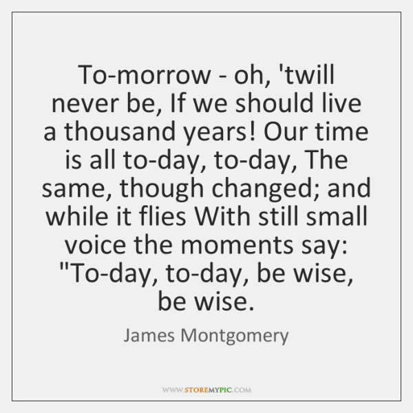To-morrow - oh, 'twill never be, If we should live a thousand ...