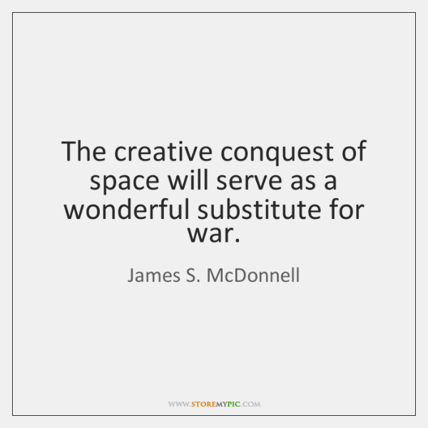 The creative conquest of space will serve as a wonderful substitute for ...
