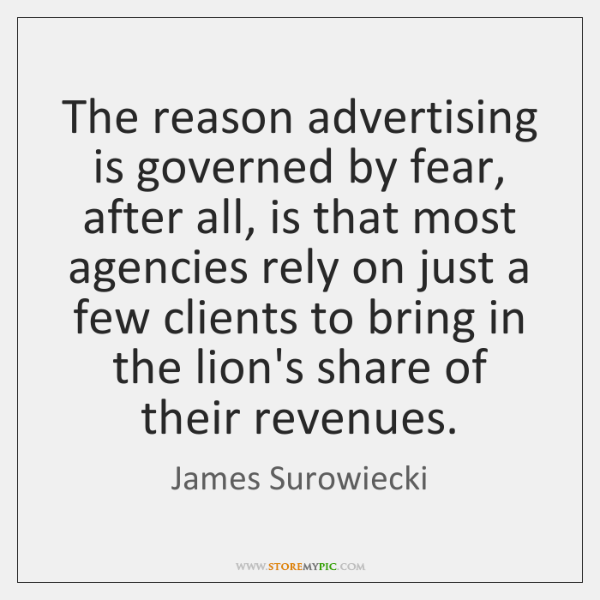 The reason advertising is governed by fear, after all, is that most ...