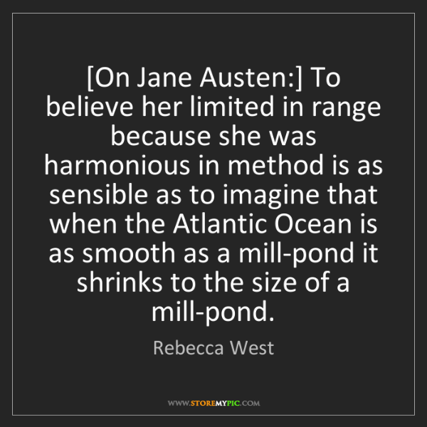 Rebecca West: [On Jane Austen:] To believe her limited in range because...