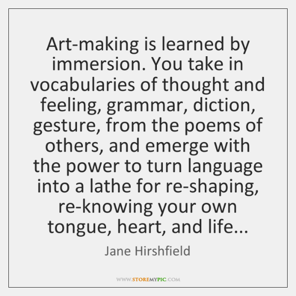 Art-making is learned by immersion. You take in vocabularies of thought and ...