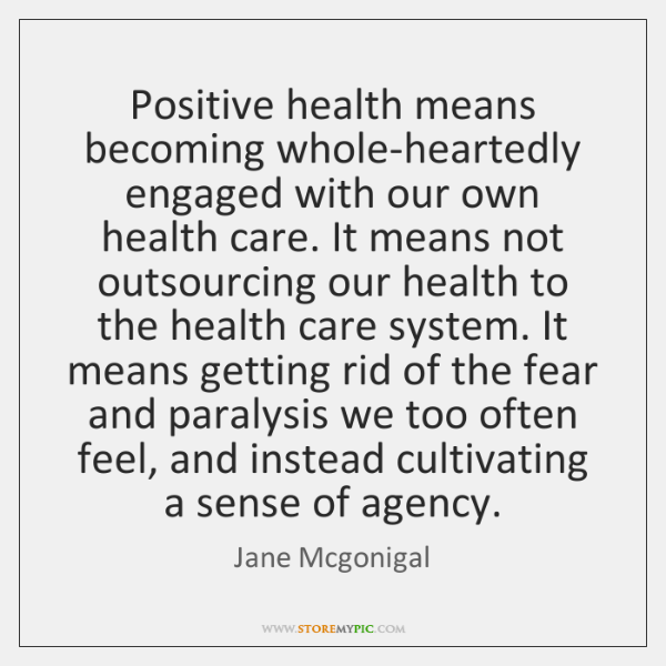 Positive health means becoming whole-heartedly engaged with our own health care. It ...