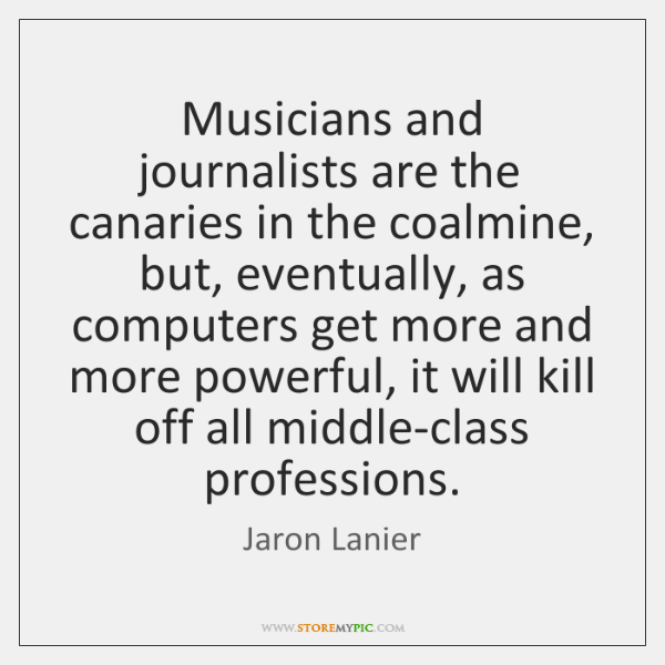 Musicians and journalists are the canaries in the coalmine, but, eventually, as ...