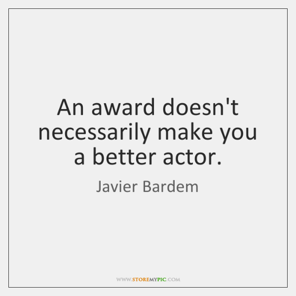 An award doesn't necessarily make you a better actor.