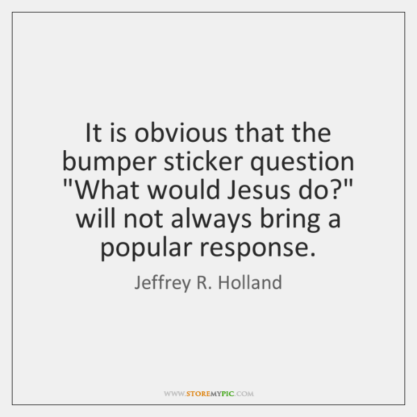 """It is obvious that the bumper sticker question """"What would Jesus do?"""" ..."""