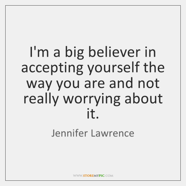 I'm a big believer in accepting yourself the way you are and ...