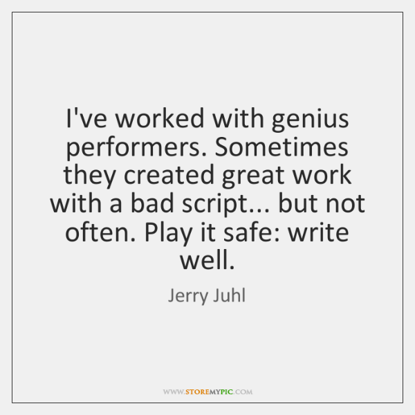 I've worked with genius performers. Sometimes they created great work with a ...