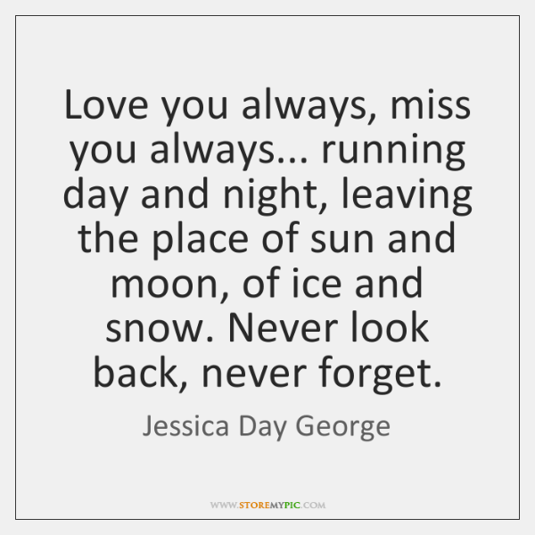 Love you always, miss you always... running day and night, leaving the ...