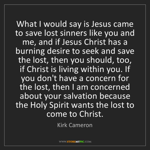 Kirk Cameron: What I would say is Jesus came to save lost sinners like...