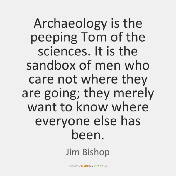 Archaeology is the peeping Tom of the sciences. It is the sandbox ...