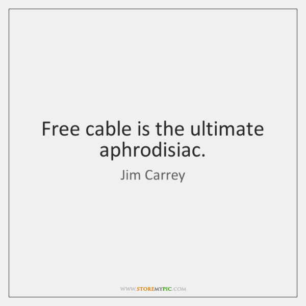 Free cable is the ultimate aphrodisiac.