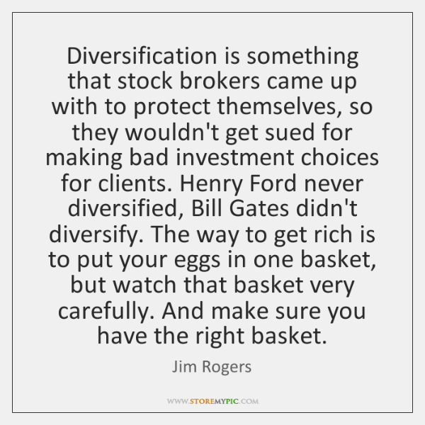 Diversification is something that stock brokers came up with to protect themselves, ...