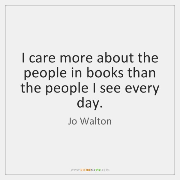 I care more about the people in books than the people I ...