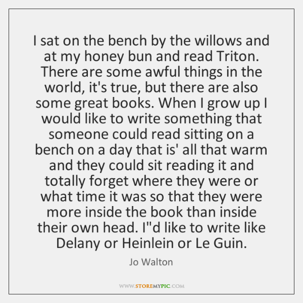 I sat on the bench by the willows and at my honey ...
