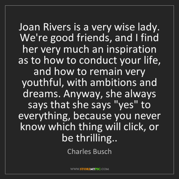 Charles Busch: Joan Rivers is a very wise lady. We're good friends,...