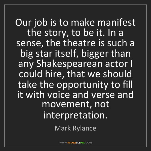 Mark Rylance: Our job is to make manifest the story, to be it. In a...