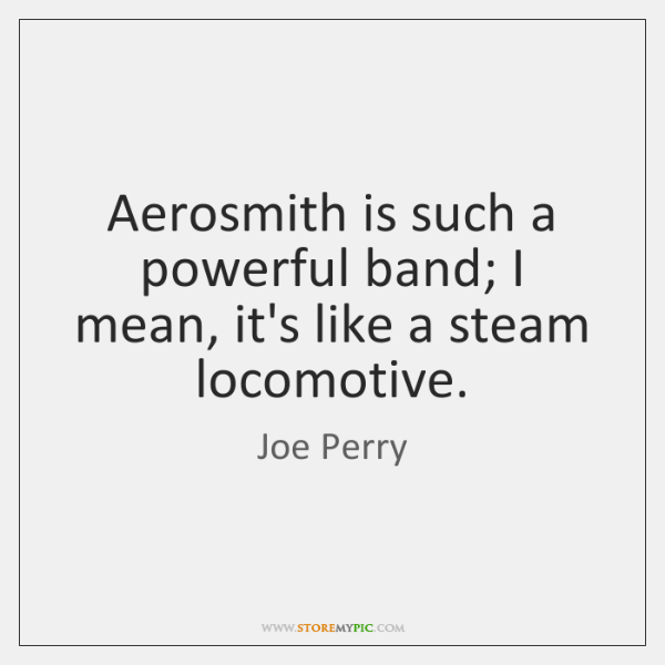 Aerosmith is such a powerful band; I mean, it's like a steam ...
