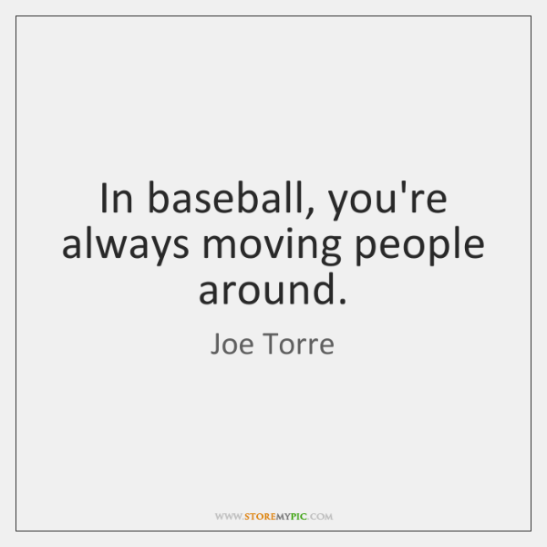 In baseball, you're always moving people around.