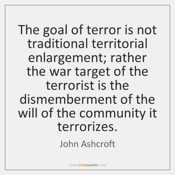 The goal of terror is not traditional territorial enlargement; rather the war ...