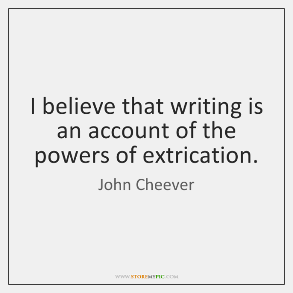 I believe that writing is an account of the powers of extrication.
