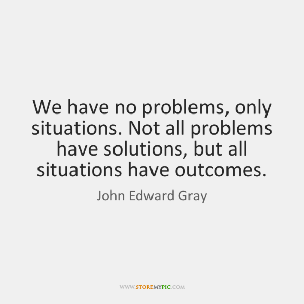 We have no problems, only situations. Not all problems have solutions, but ...