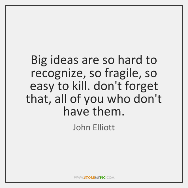 Big ideas are so hard to recognize, so fragile, so easy to ...