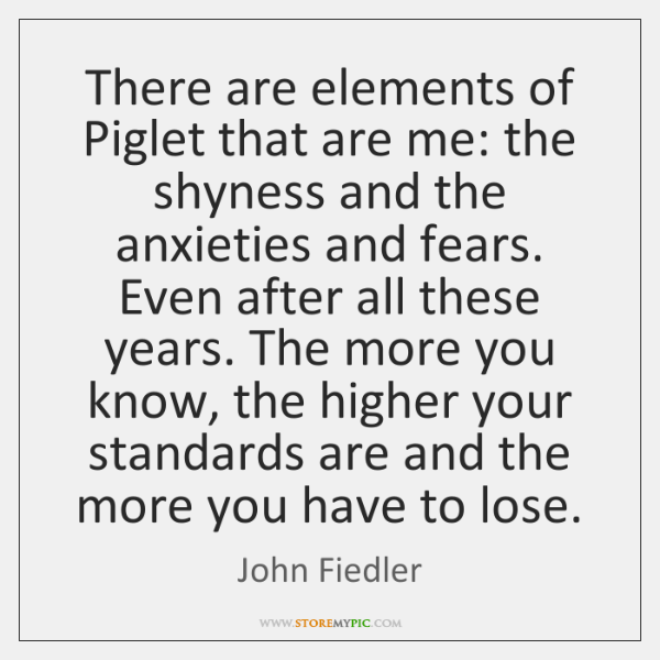 There are elements of Piglet that are me: the shyness and the ...