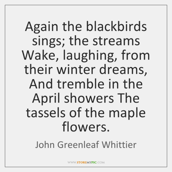 Again the blackbirds sings; the streams Wake, laughing, from their winter dreams, ...