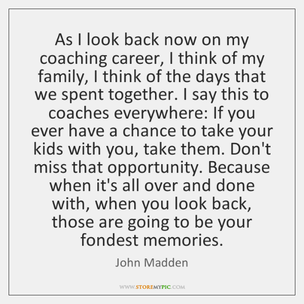 As I look back now on my coaching career, I think of ...