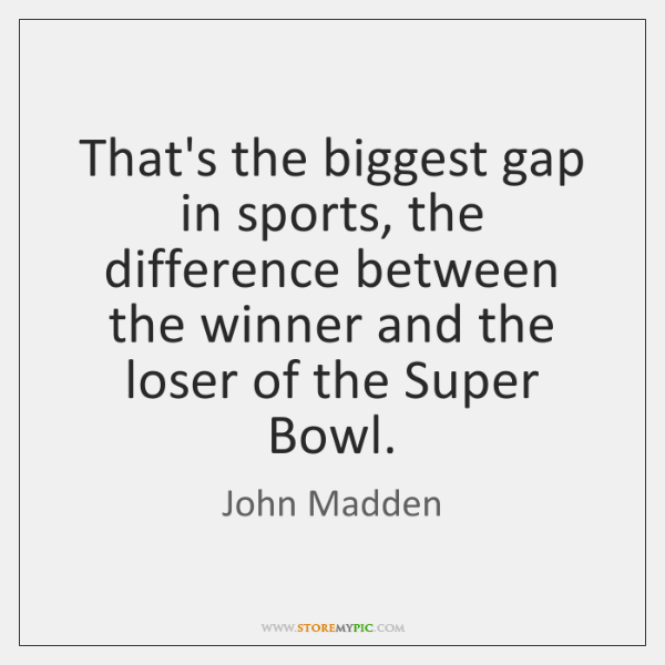That's the biggest gap in sports, the difference between the winner and ...