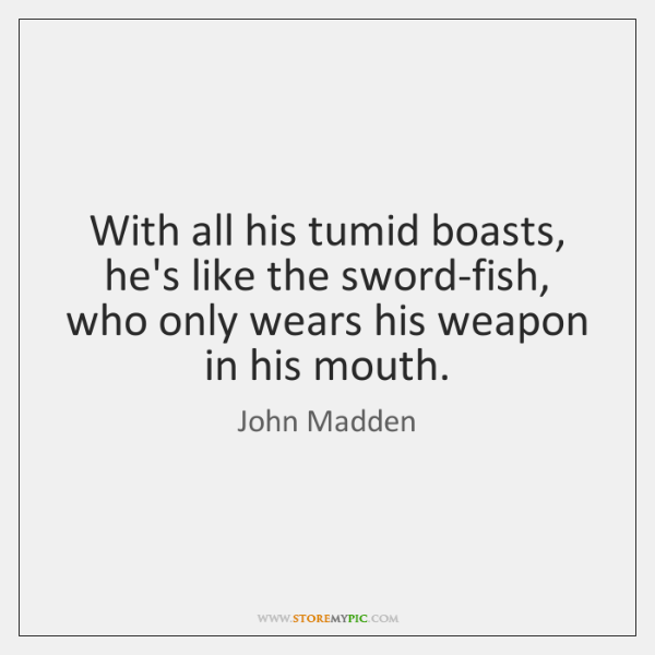 With all his tumid boasts, he's like the sword-fish, who only wears ...
