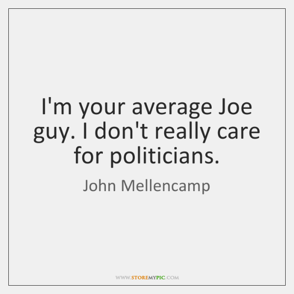 I'm your average Joe guy. I don't really care for politicians.