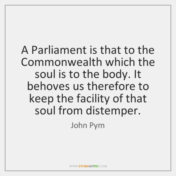 A Parliament is that to the Commonwealth which the soul is to ...