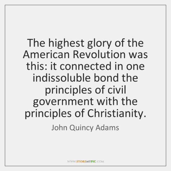 The highest glory of the American Revolution was this: it connected in ...
