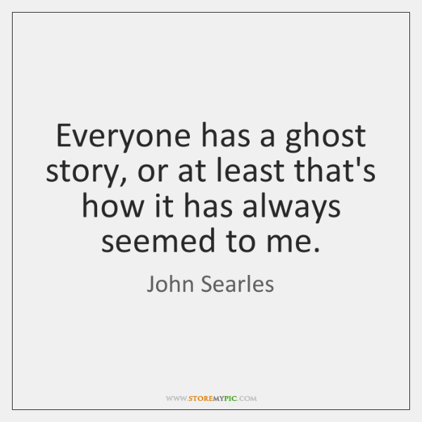 Everyone Has A Ghost Story Or At Least Thats How It Has