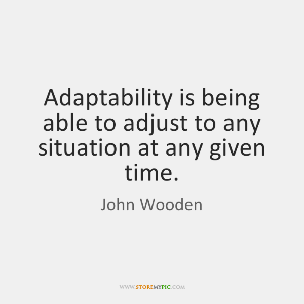 Adaptability is being able to adjust to any situation at any given ...