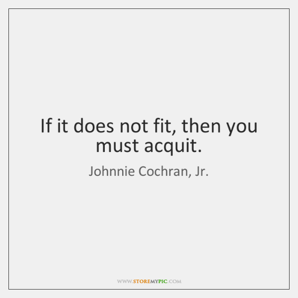 If it does not fit, then you must acquit.