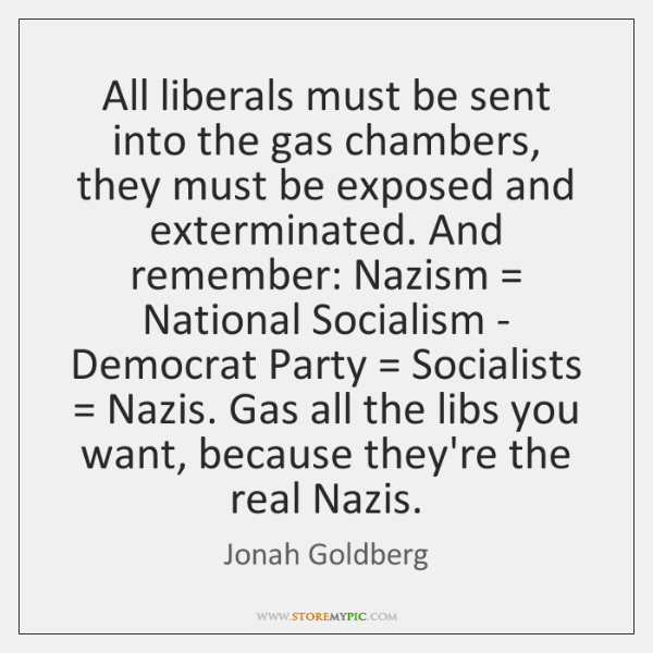 All liberals must be sent into the gas chambers, they must be ...