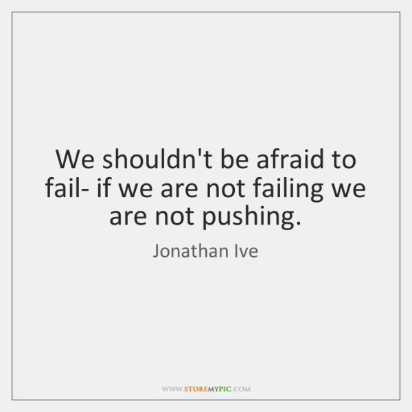 We shouldn't be afraid to fail- if we are not failing we ...