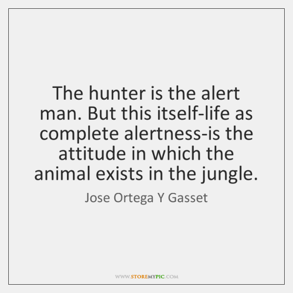 The hunter is the alert man. But this itself-life as complete alertness-is ...